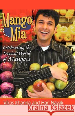 Mango MIA: Celebrating the Tropical World of Mangoes Vikas Khanna 9780741424839