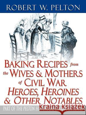 Baking Recipes of Civil War Heroes & Heroines Robert W. Pelton 9780741425898