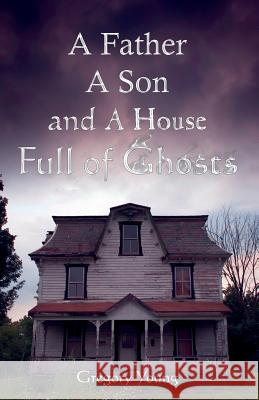 A Father, a Son and a House Full of Ghosts Gregory C. Young 9780741435361