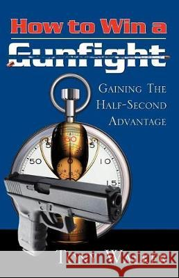 How to Win a Gunfight: Gaining the Half-Second Advantage Tony Walker 9780741443410