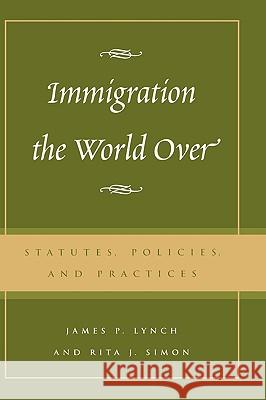 Immigration the World Over : Statutes, Policies, and Practices James P. Lynch 9780742518773