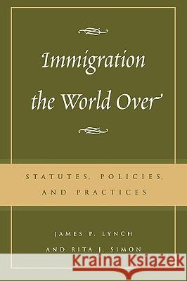 Immigration the World Over : Statutes, Policies, and Practices James P. Lynch Charles James Rosen Rita J. Simon 9780742518780