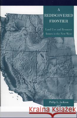 A Rediscovered Frontier: Land Use and Resource Issues in the New West Philip L. Jackson 9780742526174