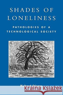 Shades of Loneliness : Pathologies of a Technological Society Richard Stivers 9780742530034
