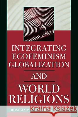 Integrating Ecofeminism, Globalization, and World Religions Rosemary Radford Ruether 9780742535305 Rowman & Littlefield Publishers