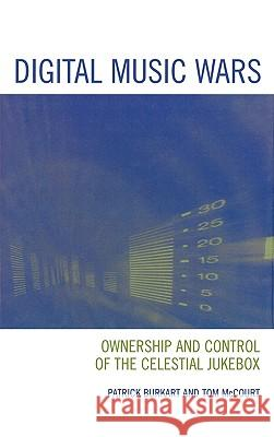 Digital Music Wars: Ownership and Control of the Celestial Jukebox Patrick Burkart Tom McCourt 9780742536685