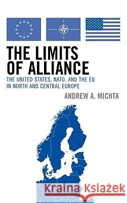 The Limits of Alliance: The United States, Nato, and the Eu in North and Central Europe Andrew Michta 9780742538641