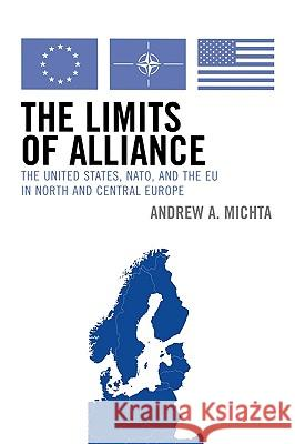 The Limits of Alliance: The United States, Nato, and the Eu in North and Central Europe Andrew A. Michta 9780742538658