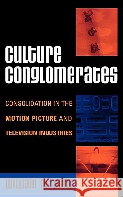 Culture Conglomerates : Consolidation in the Motion Picture and Television Industries William Kunz 9780742540651