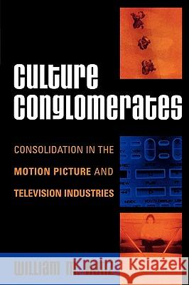 Culture Conglomerates : Consolidation in the Motion Picture and Television Industries William M. Kunz 9780742540668