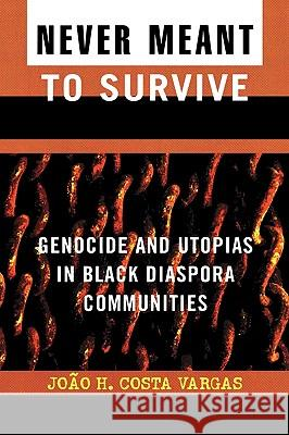 Never Meant to Survive : Genocide and Utopias in Black Diaspora Communities Joao Helion Costa Vargas Joao Costa 9780742541016