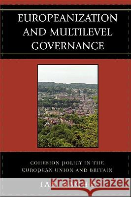 Europeanization and Multilevel Governance : Cohesion Policy in the European Union and Britain Ian Bache 9780742541337