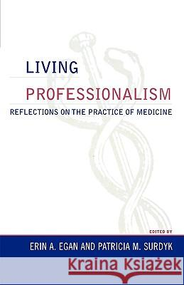 Living Professionalism : Reflections on the Practice of Medicine Erin A. Egan Patricia Surdyk 9780742548510