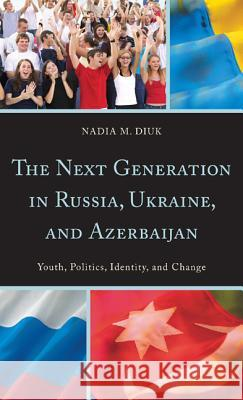 The Next Generation in Russia, Ukrain, and Azerbaijan Nadia M. Diuk 9780742549456