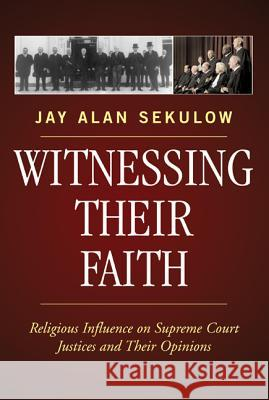 Witnessing Their Faith: Religious Influence on Supreme Court Justices and Their Opinions Jay Sekulow 9780742550643
