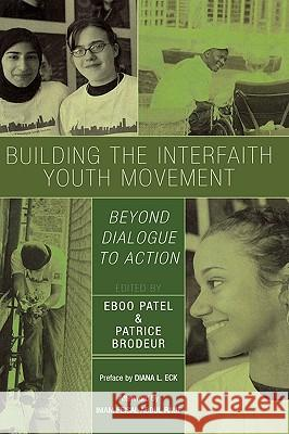 Building the Interfaith Youth Movement: Beyond Dialogue to Action Eboo Patel 9780742550667