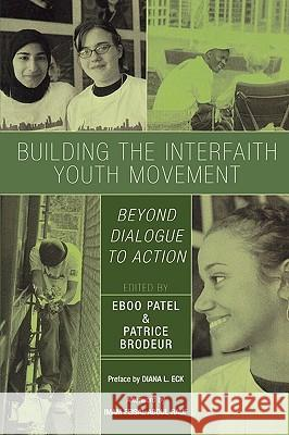 Building the Interfaith Youth Movement: Beyond Dialogue to Action Eboo Patel Patrice Brodeur Imam Feisal Abdul Rauf 9780742550674