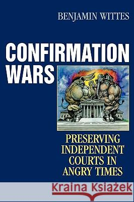 Confirmation Wars: Preserving Independent Courts in Angry Times ( Hoover Studies in Politics, Economics, and Society ) Benjamin Wittes 9780742551459