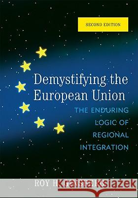 Demystifying the European Union : The Enduring Logic of Regional Integration Roy Ginsberg 9780742566910