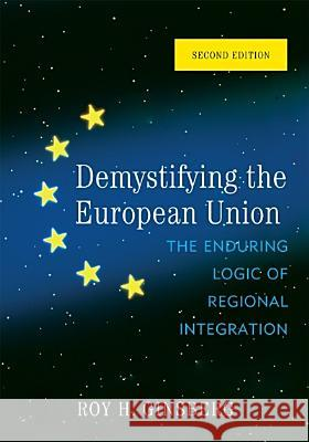 Demystifying the European Union : The Enduring Logic of Regional Integration Roy Ginsberg 9780742566927