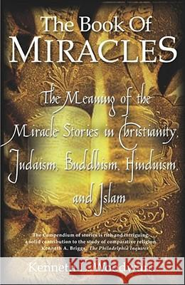 The Book of Miracles: The Meaning of the Miracle Stories in Christianity, Judaism, Buddhism, Hinduism and Islam Kenneth L. Woodward 9780743200295