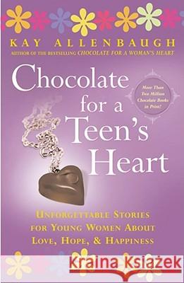 Chocolate for a Teen's Heart: Unforgettable Stories for Young Women about Love, Hope, and Happiness Kay Allenbaugh 9780743213806