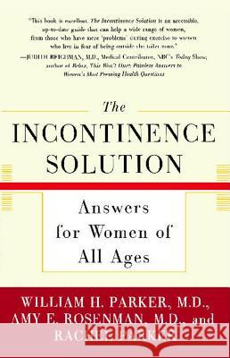 The Incontinence Solution: Answers for Women of All Ages William H. Parker Amy E. Rosenman Rachel L. Parker 9780743215879