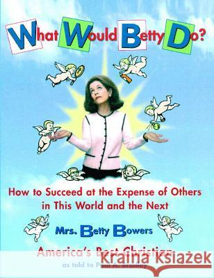 What Would Betty Do?: How to Succeed at the Expense of Others in the World and the Next Betty Bowers Paul A. Bradley Paul A. Bradley 9780743216012