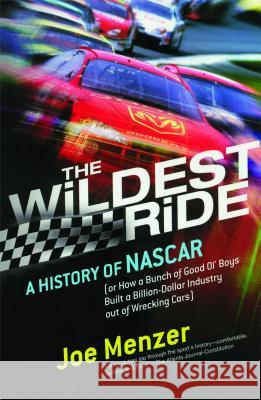 The Wildest Ride: A History of NASCAR Or, How a Bunch of Good Ol' Boys Built a Billion Dollar Industry Out of Wrecking Cars Joe Menzer 9780743226257