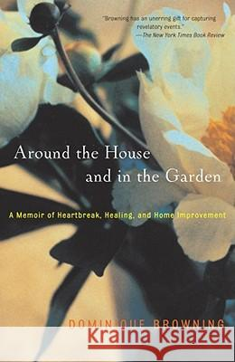 Around the House and in the Garden: A Memoir of Heartbreak, Healing, and Home Improvement Dominique Browning 9780743226936 Scribner Book Company