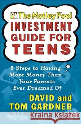 The Motley Fool Investment Guide for Teens: 8 Steps to Having More Money Than Your Parents Ever Dreamed of David Gardner A. L. David I. Neil Sr. Neil Sr. David 9780743229968