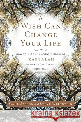 A Wish Can Change Your Life : How to Use the Ancient Wisdom of Kabbalah to Make Your Dreams Come True Gahl Sasson Steve Weinstein 9780743245050