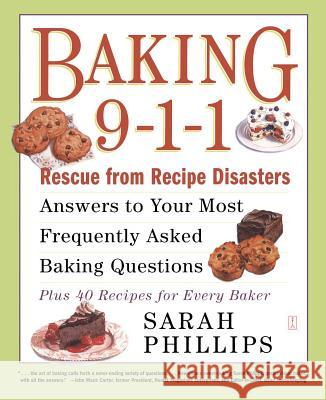 Baking 9-1-1: Rescue from Recipe Disasters; Answers to Your Most Frequently Asked Baking Questions; 40 Recipes for Every Baker Sarah Phillips Sarah Philips 9780743246828