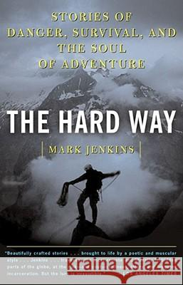 The Hard Way : Stories of Danger, Survival, and the Soul of Adventure Mark D. Jenkins 9780743249416