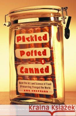 Pickled, Potted, and Canned: How the Art and Science of Food Preserving Changed the World Sue Shephard 9780743255530