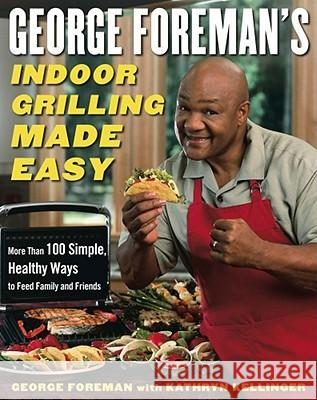 George Foreman's Indoor Grilling Made Easy: More Than 100 Simple, Healthy Ways to Feed Family and Friends George Foreman Kathryn Kellinger 9780743266741