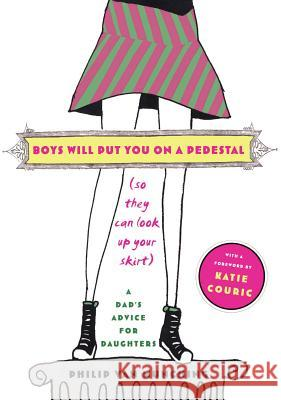 Boys Will Put You on a Pedestal (So They Can Look Up Your Skirt): A Dad's Advice for Daughters Philip Va Katie Couric Katie Couric 9780743267786