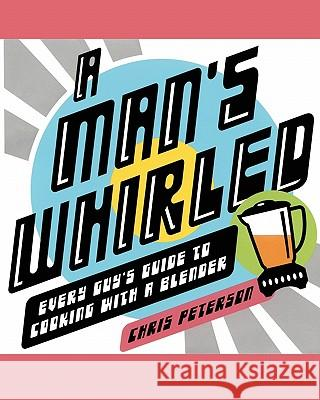 A Man's Whirled: Every Guy's Guide to Cooking with a Blender Chris Peterson 9780743270236