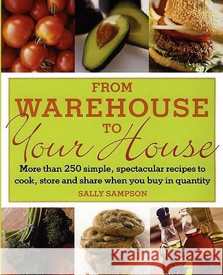 From Warehouse to Your House: More Than 250 Simple, Spectacular Recipes to Cook, Store, and Share When You Buy in Volume Sally Sampson 9780743275057