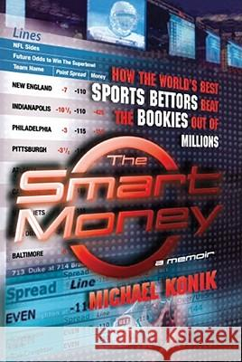 The Smart Money: How the World's Best Sports Bettors Beat the Bookies Out of Millions Michael Konik 9780743277143