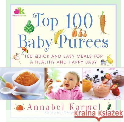 Top 100 Baby Purees: 100 Quick and Easy Meals for a Healthy and Happy Baby Annabel Karmel 9780743289573