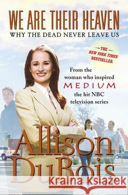 We Are Their Heaven: Why the Dead Never Leave Us Allison DuBois 9780743291132