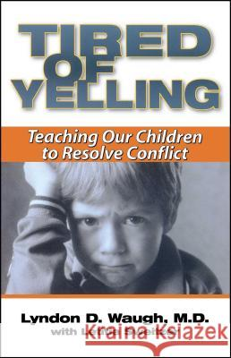 Tired of Yelling : Teaching Our Children to Resolve Conflict Lyndon D. Waugh Letitia Sweitzer 9780743400763