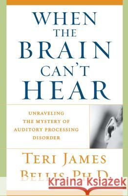 When the Brain Can't Hear: Unraveling the Mystery of Auditory Processing Disorder Teri James Bellis 9780743428644
