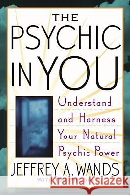 The Psychic in You: Understand and Harness Your Natural Psychic Power Jeffrey Wands Tom Philbin 9780743470001