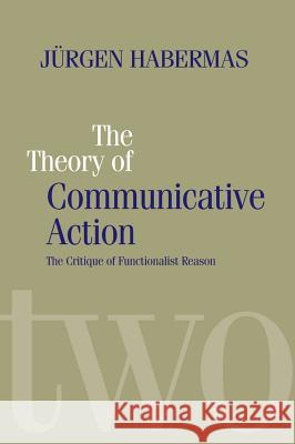 The Theory of Communicative Action: Lifeworld and Systems, a Critique of Functionalist Reason, Volume 2 Jurgen Habermas 9780745607702