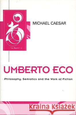 Umberto Eco: Philosophy, Semiotics and the Work of Fiction Michael Caesar 9780745608495 Polity Press