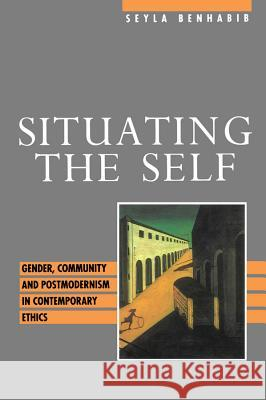 Situating the Self : Gender, Community and Postmodernism in Contemporary Ethics Seyla Benhabib 9780745610597 Polity Press