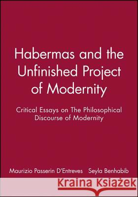 Habermas and the Unfinished Project of Modernity : Critical Essays on The Philosophical Discourse of Modernity Seyla Benhabib M. P. D'Entreves Maurizio Passerin d'Entreves 9780745614526 Polity Press