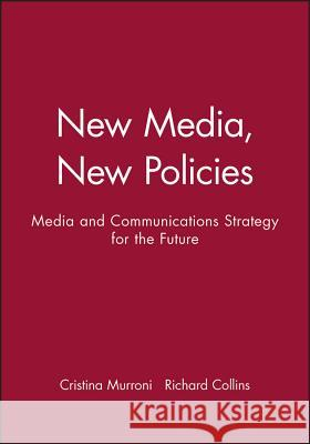 New Media, New Policies: Media and Communications Strategy for the Future Richard Collins Cristina Murroni 9780745617855 Polity Press